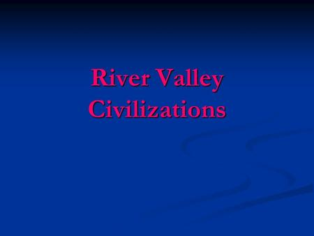 River Valley Civilizations. The Earliest Civilizations Geography influences settlement Geography influences settlement The river provides… The river provides…