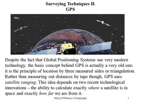 Harry Williams, Cartography1 Surveying Techniques II. GPS Despite the fact that Global Positioning Systems use very modern technology, the basic concept.