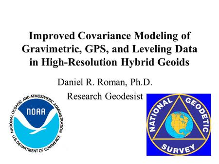 Improved Covariance Modeling of Gravimetric, GPS, and Leveling Data in High-Resolution Hybrid Geoids Daniel R. Roman, Ph.D. Research Geodesist.