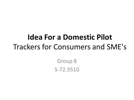 Idea For a Domestic Pilot Trackers for Consumers and SME's Group 8 S-72.3510.