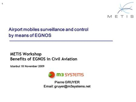1 Airport mobiles surveillance and control by means of EGNOS METIS Workshop Benefits of EGNOS in Civil Aviation Istanbul 18 November 2009 Pierre GRUYER.