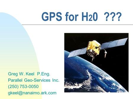 GPS for H 2 0 ??? Greg W. Keel P.Eng. Parallel Geo-Services Inc. (250) 753-0050