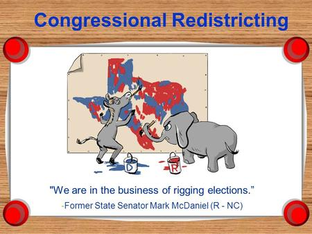 "Congressional Redistricting We are in the business of rigging elections."" -Former State Senator Mark McDaniel (R - NC)"