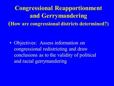 Congressional Reapportionment and Gerrymandering ( How are congressional districts determined?) Objectives: Assess information on congressional redistricting.