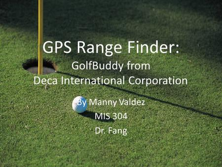 GPS Range Finder: GolfBuddy from Deca International Corporation By Manny Valdez MIS 304 Dr. Fang.