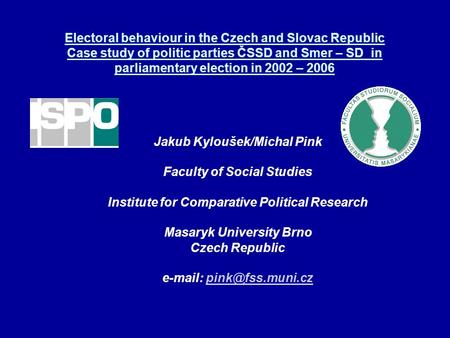 Electoral behaviour in the Czech and Slovac Republic Case study of politic parties ČSSD and Smer – SD in parliamentary election in 2002 – 2006 Jakub Kyloušek/Michal.