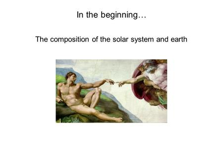 In the beginning… The composition of the solar system and earth.