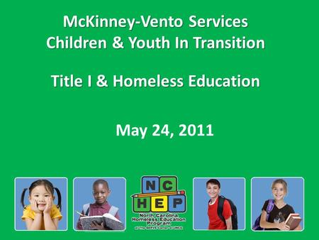 McKinney-Vento Services Children & Youth In Transition Title I & Homeless Education May 24, 2011.
