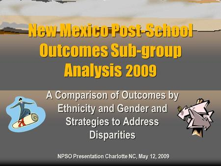 New Mexico Post-School Outcomes Sub-group Analysis 2009 A Comparison of Outcomes by Ethnicity and Gender and Strategies to Address Disparities NPSO Presentation.