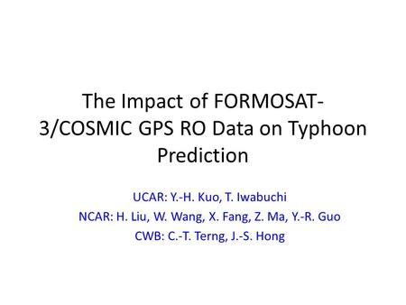 The Impact of FORMOSAT- 3/COSMIC GPS RO Data on Typhoon Prediction UCAR: Y.-H. Kuo, T. Iwabuchi NCAR: H. Liu, W. Wang, X. Fang, Z. Ma, Y.-R. Guo CWB: C.-T.