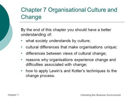 Chapter 7 Unlocking the Business Environment Chapter 7 Organisational Culture and Change By the end of this chapter you should have a better understanding.