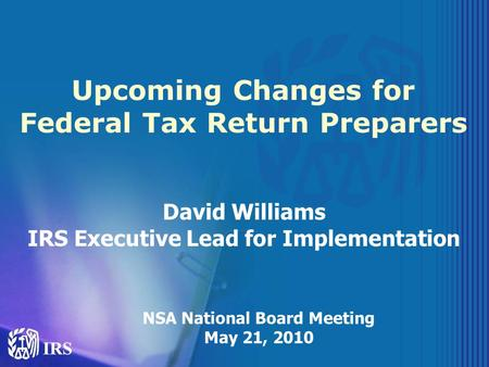 Upcoming Changes for Federal Tax Return Preparers David Williams IRS Executive Lead for Implementation NSA National Board Meeting May 21, 2010.