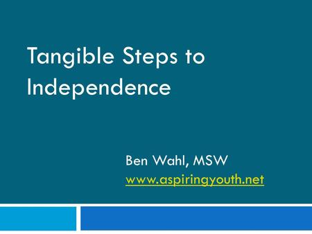 Tangible Steps to Independence Ben Wahl, MSW www.aspiringyouth.net.