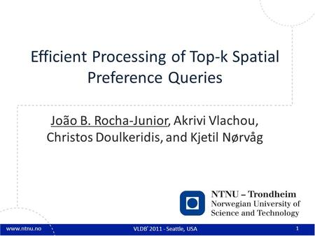Www.ntnu.no Efficient Processing of Top-k Spatial Preference Queries João B. Rocha-Junior, Akrivi Vlachou, Christos Doulkeridis, and Kjetil Nørvåg 1 VLDB'