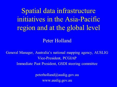 Spatial data infrastructure initiatives in the Asia-Pacific region and at the global level Peter Holland General Manager, Australia's national mapping.