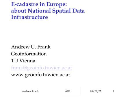 09/22/07Andrew Frank1 E-cadastre in Europe: about National Spatial Data Infrastructure Andrew U. Frank Geoinformation TU Vienna