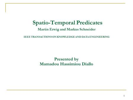 1 Spatio-Temporal Predicates Martin Erwig and Markus Schneider IEEE TRANSACTIONS ON KNOWLEDGE AND DATA ENGINEERING Presented by Mamadou Hassimiou Diallo.