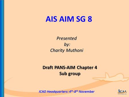 AIS AIM SG 8 Presented by: by: Charity Muthoni ICAO Headquarters: 4 th -8 th November Draft PANS-AIM Chapter 4 Sub group.