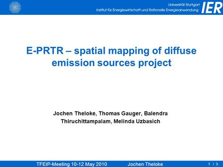 TFEIP-Meeting 10-12 May 2010 Jochen Theloke 1/ 5 E-PRTR – spatial mapping of diffuse emission sources project Jochen Theloke, Thomas Gauger, Balendra Thiruchittampalam,