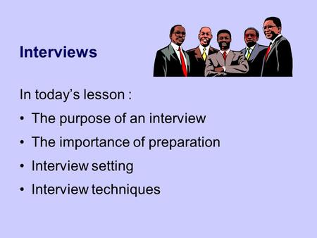 Interviews In today's lesson : The purpose of an interview The importance of preparation Interview setting Interview techniques.