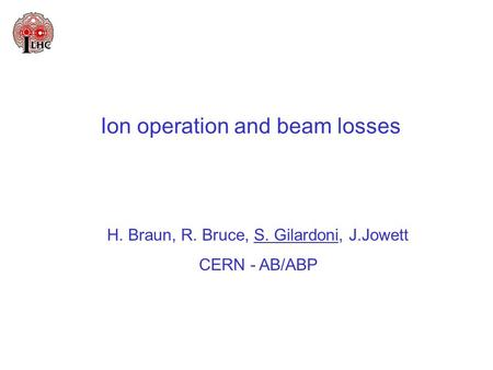 Ion operation and beam losses H. Braun, R. Bruce, S. Gilardoni, J.Jowett CERN - AB/ABP.