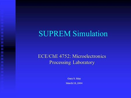 SUPREM Simulation ECE/ChE 4752: Microelectronics Processing Laboratory Gary S. May March 18, 2004.