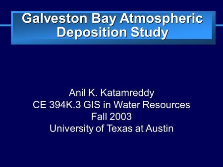 Slide 1 Galveston Bay Atmospheric Deposition Study Anil K. Katamreddy CE 394K.3 GIS in Water Resources Fall 2003 University of Texas at Austin.