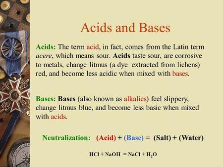 Acids: The term acid, in fact, comes from the Latin term acere, which means sour. Acids taste sour, are corrosive to metals, change litmus (a dye extracted.