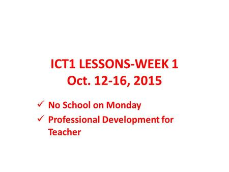 ICT1 LESSONS-WEEK 1 Oct. 12-16, 2015 No School on Monday Professional Development for Teacher.