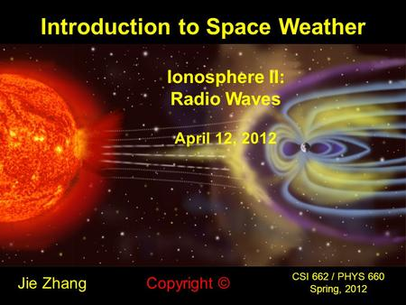 Introduction to Space Weather Jie Zhang CSI 662 / PHYS 660 Spring, 2012 Copyright © Ionosphere II: Radio Waves April 12, 2012.