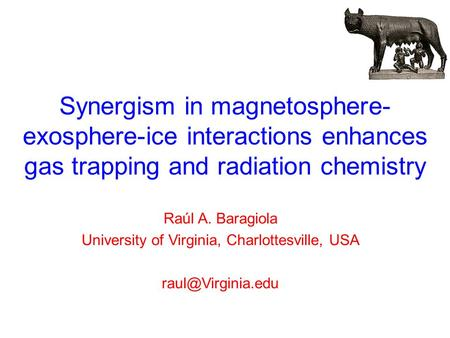 Synergism in magnetosphere- exosphere-ice interactions enhances gas trapping and radiation chemistry Raúl A. Baragiola University of Virginia, Charlottesville,