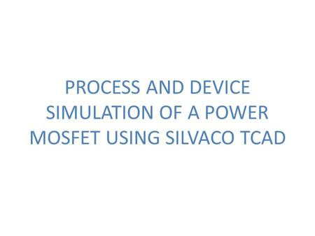 PROCESS AND DEVICE SIMULATION OF A POWER MOSFET USING SILVACO TCAD.