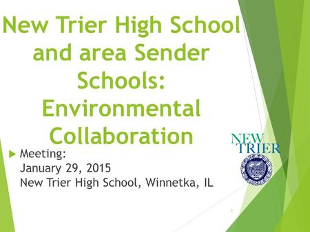 New Trier High School and area Sender Schools: Environmental Collaboration  Meeting: January 29, 2015 New Trier High School, Winnetka, IL 1.
