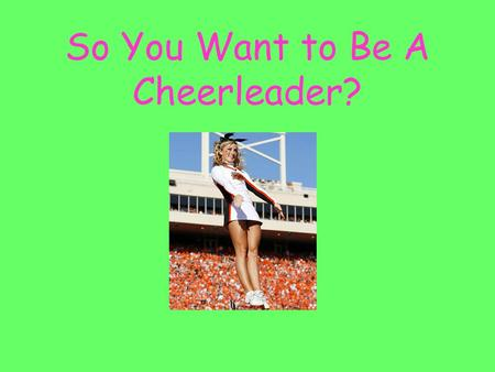 So You Want to Be A Cheerleader?. Introduction: So do you really have school spirit or do you just want to date the quarterback of the football team?