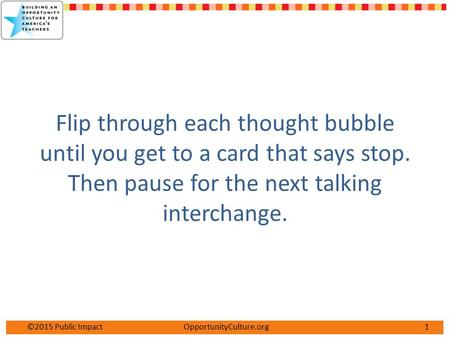 1©2015 Public Impact OpportunityCulture.org Flip through each thought bubble until you get to a card that says stop. Then pause for the next talking interchange.