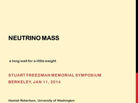 NEUTRINO MASS STUART FREEDMAN MEMORIAL SYMPOSIUM BERKELEY, JAN 11, 2014 Hamish Robertson, University of Washington a long wait for a little weight.