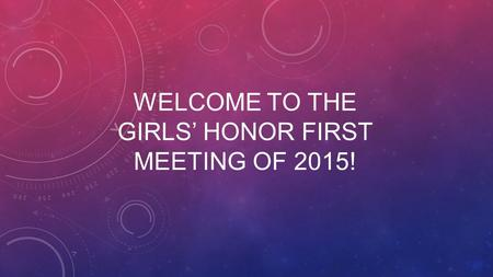 WELCOME TO THE GIRLS' HONOR FIRST MEETING OF 2015!