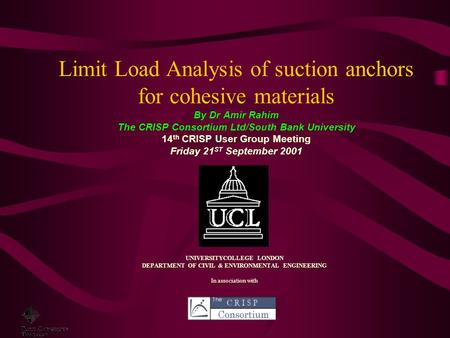Limit Load Analysis of suction anchors for cohesive materials By Dr Amir Rahim The CRISP Consortium Ltd/South Bank University 14 th CRISP User Group Meeting.