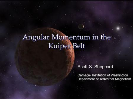 Angular Momentum in the Kuiper Belt Scott S. Sheppard Carnegie Institution of Washington Department of Terrestrial Magnetism.