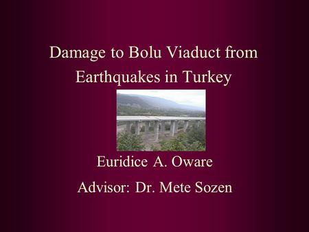 Damage to Bolu Viaduct from Earthquakes in Turkey Euridice A. Oware Advisor: Dr. Mete Sozen.