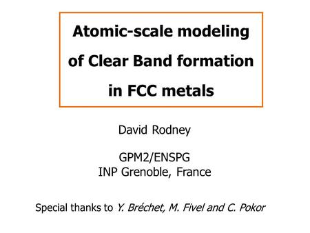 Atomic-scale modeling of Clear Band formation in FCC metals David Rodney GPM2/ENSPG INP Grenoble, France Special thanks to Y. Bréchet, M. Fivel and C.