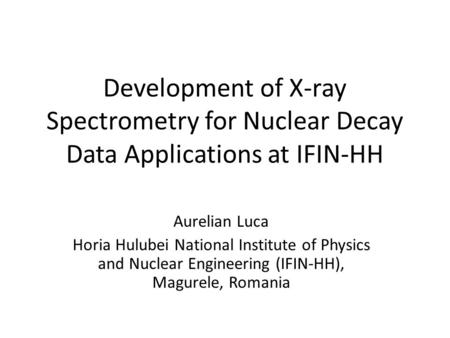 Development of X-ray Spectrometry for Nuclear Decay Data Applications at IFIN-HH Aurelian Luca Horia Hulubei National Institute of Physics and Nuclear.