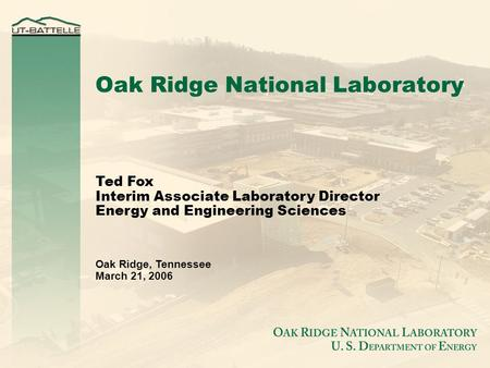 Ted Fox Interim Associate Laboratory Director Energy and Engineering Sciences Oak Ridge, Tennessee March 21, 2006 Oak Ridge National Laboratory.