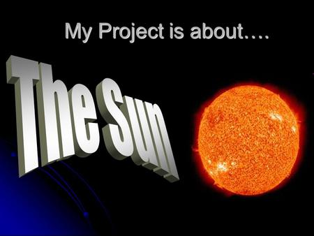 My Project is about….. Introduction The Sun is one out of billions of stars, it is the closest star to Earth. The Sun rotates once every 27 days, it is.