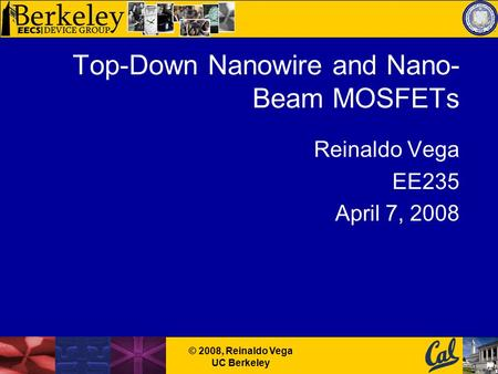 © 2008, Reinaldo Vega UC Berkeley Top-Down Nanowire and Nano- Beam MOSFETs Reinaldo Vega EE235 April 7, 2008.