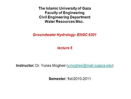 The Islamic University of Gaza Faculty of Engineering Civil Engineering Department Water Resources Msc. Groundwater Hydrology- ENGC 6301 lecture 5 ‏ Instructor:
