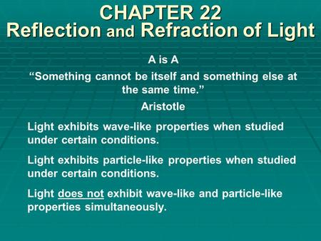 "CHAPTER 22 Reflection and Refraction of Light A is A ""Something cannot be itself and something else at the same time."" Aristotle Light exhibits wave-like."