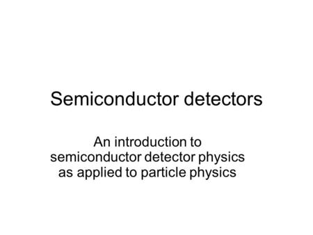 Semiconductor detectors An introduction to semiconductor detector physics as applied to particle physics.