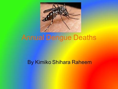 Annual Dengue Deaths By Kimiko Shihara Raheem. Introduction My goal is to persuade the United Nations to give financial aid to my country. The country.