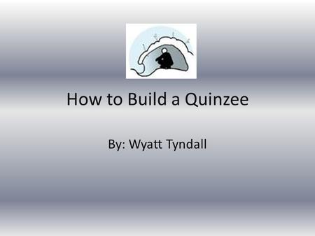 How to Build a Quinzee By: Wyatt Tyndall. Quinzees  A quinzee is basically a combination of an igloo and a snow cave put together. A quinzee works well.